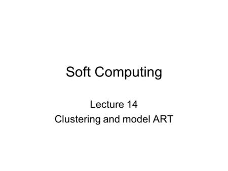 Soft Computing Lecture 14 Clustering and model ART.