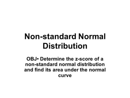 Non-standard Normal Distribution OBJ Determine the z-score of a non-standard normal distribution and find its area under the normal curve.