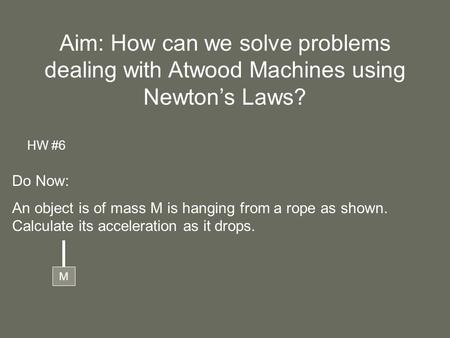 Aim: How can we solve problems dealing with Atwood Machines using Newton's Laws? HW #6 Do Now: An object is of mass M is hanging from a rope as shown.
