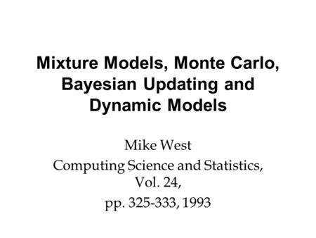 Mixture Models, Monte Carlo, Bayesian Updating and Dynamic Models Mike West Computing Science and Statistics, Vol. 24, pp. 325-333, 1993.