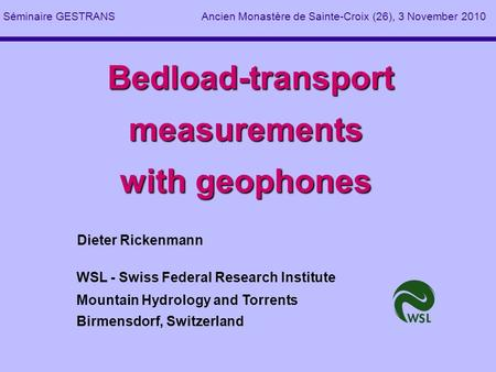 Bedload-transport measurements with geophones Bedload-transport measurements with geophones Dieter Rickenmann WSL - Swiss Federal Research Institute Mountain.