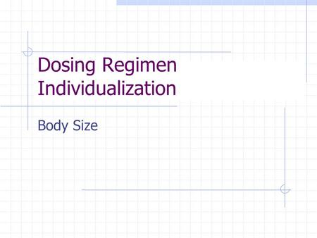 Dosing Regimen Individualization Body Size Variability in Body Size Does one size fit all ? If body size is outside the range  25% of normal (for 70.