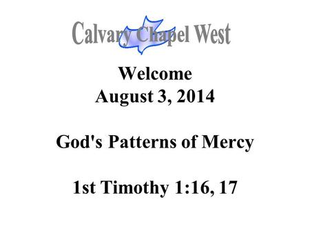 Welcome August 3, 2014 God's Patterns of Mercy 1st Timothy 1:16, 17.