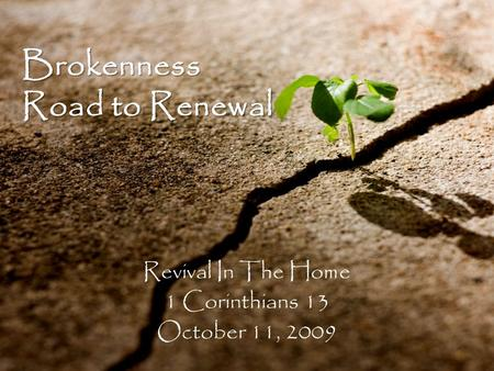 Brokenness Road to Renewal Revival In The Home 1 Corinthians 13 October 11, 2009.