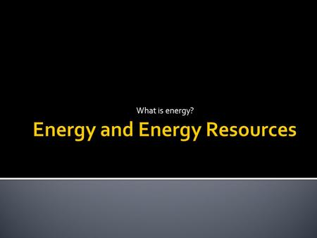 What is energy?.  Energy- the ability to do work  When one object does work on another object, energy is transferred from the first object to the second.