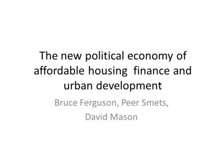 The new political economy of affordable housing finance and urban development Bruce Ferguson, Peer Smets, David Mason.