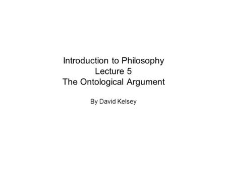 Introduction to Philosophy Lecture 5 The Ontological Argument By David Kelsey.