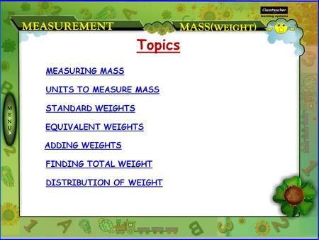 MEASURING MASS UNITS TO MEASURE MASS STANDARD WEIGHTS EQUIVALENT WEIGHTS Topics ADDING WEIGHTS FINDING TOTAL WEIGHT DISTRIBUTION OF WEIGHT.