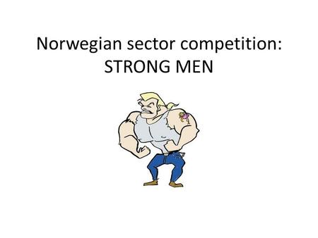 Norwegian sector competition: STRONG MEN. How it works Participants divide themselves into teams of 4 or 5 Each member of the team will participate in.
