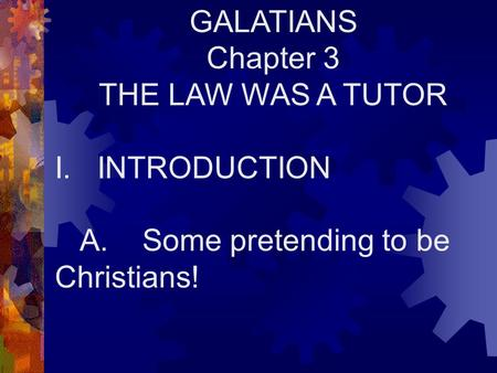 GALATIANS Chapter 3 THE LAW WAS A TUTOR I. INTRODUCTION A. Some pretending to be Christians!