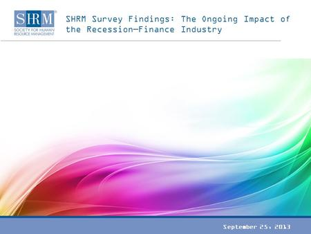 SHRM Survey Findings: The Ongoing Impact of the Recession—Finance Industry September 25, 2013.