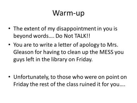 Warm-up The extent of my disappointment in you is beyond words…. Do Not TALK!! You are to write a letter of apology to Mrs. Gleason for having to clean.