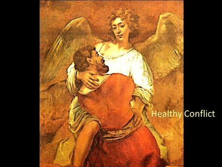 Healthy Conflict. Zone of healthy conflict Genesis 32 – Jacob wrestles Jacob went on his way and the angels of God met him; and when Jacob saw them he.