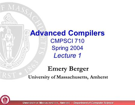 U NIVERSITY OF M ASSACHUSETTS, A MHERST Department of Computer Science Advanced Compilers CMPSCI 710 Spring 2004 Lecture 1 Emery Berger University of Massachusetts,