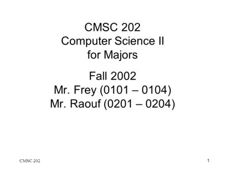 CMSC 2021 CMSC 202 Computer Science II for Majors Fall 2002 Mr. Frey (0101 – 0104) Mr. Raouf (0201 – 0204)