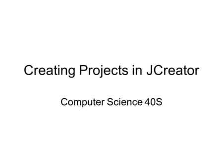 Creating Projects in JCreator Computer Science 40S.