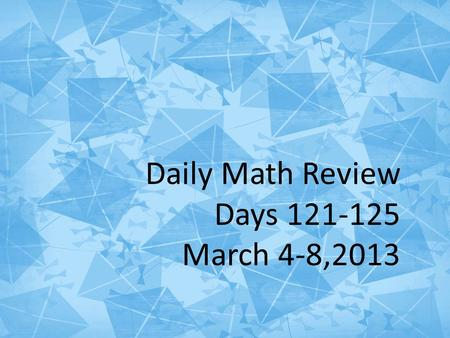 Daily Math Review Days 121-125 March 4-8, 2013 Daily Math Review Days 121-125 March 4-8,2013.
