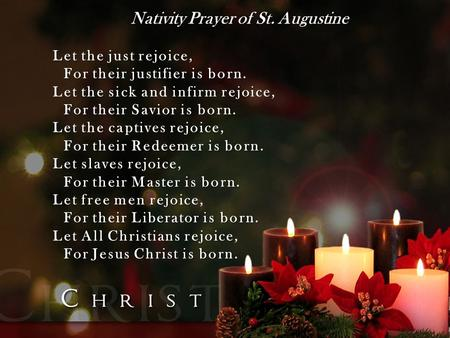 Nativity Prayer of St. Augustine Let the just rejoice, For their justifier is born. Let the sick and infirm rejoice, For their Savior is born. Let the.