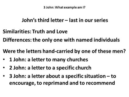 3 John: What example am I? John's third letter – last in our series Similarities: Truth and Love Differences: the only one with named individuals Were.