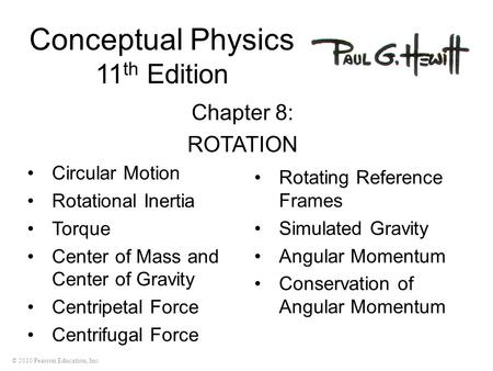 © 2010 Pearson Education, Inc. Conceptual Physics 11 th Edition Chapter 8: ROTATION Circular Motion Rotational Inertia Torque Center of Mass and Center.