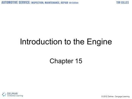 © 2012 Delmar, Cengage Learning Introduction to the Engine Chapter 15.