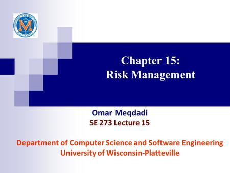 Chapter 15: Risk Management Omar Meqdadi SE 273 Lecture 15 Department of Computer Science and Software Engineering University of Wisconsin-Platteville.