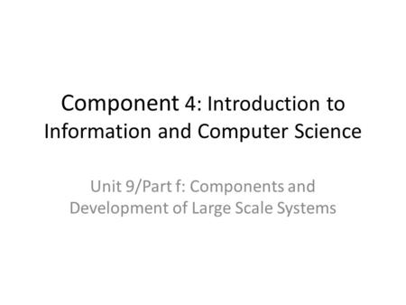 Component 4: Introduction to Information and Computer Science Unit 9/Part f: Components and Development of Large Scale Systems.
