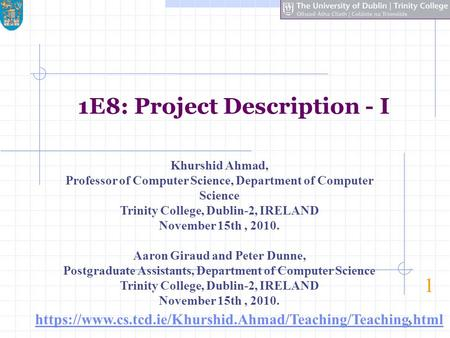 1 1E8: Project Description - I 1 Khurshid Ahmad, Professor of Computer Science, Department of Computer Science Trinity College, Dublin-2, IRELAND November.