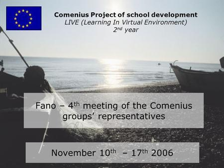 Fano – 4 th meeting of the Comenius groups' representatives November 10 th – 17 th 2006 Comenius Project of school development LIVE (Learning In Virtual.