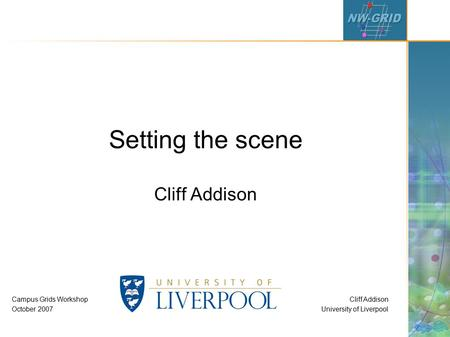 Cliff Addison University of Liverpool Campus Grids Workshop October 2007 Setting the scene Cliff Addison.