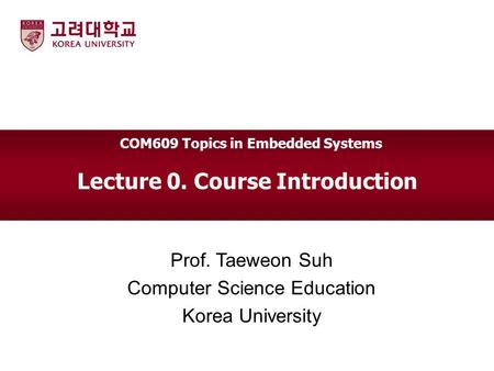 Lecture 0. Course Introduction Prof. Taeweon Suh Computer Science Education Korea University COM609 Topics in Embedded Systems.
