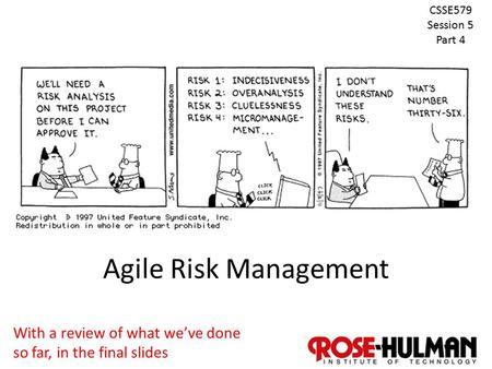 1 Agile Risk Management CSSE579 Session 5 Part 4 With a review of what we've done so far, in the final slides.