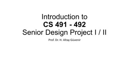 Introduction to CS 491 - 492 Senior Design Project I / II Prof. Dr. H. Altay Güvenir.