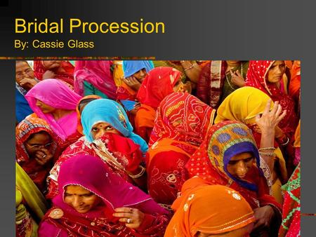 Bridal Procession By: Cassie Glass. Background Info… This photograph was taken by Antonio Puppi. The photo was taken in Mandawa, Rajasthan which is the.