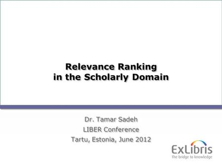 1 Relevance Ranking in the Scholarly Domain Dr. Tamar Sadeh LIBER Conference Tartu, Estonia, June 2012 Dr. Tamar Sadeh LIBER Conference Tartu, Estonia,
