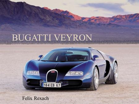 "BUGATTI VEYRON Felix Rexach. Introduction  ""Super Car""  Made by Bugatti which is headquartered in Molsheim, France (Parent Company: Volskwagen AG) "