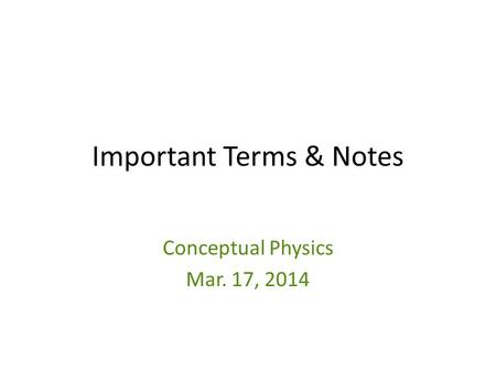 Important Terms & Notes Conceptual Physics Mar. 17, 2014.