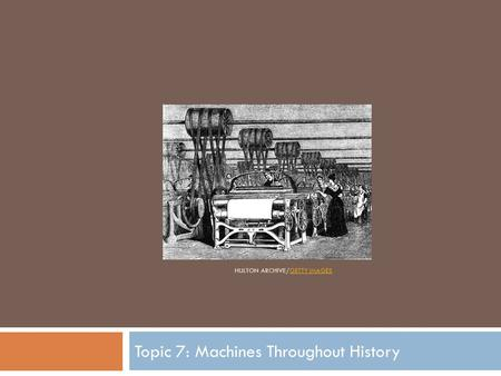 HULTON ARCHIVE/GETTY IMAGESGETTY IMAGES Topic 7: Machines Throughout History.
