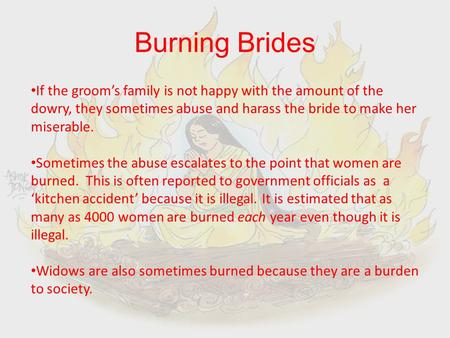 Burning Brides If the groom's family is not happy with the amount of the dowry, they sometimes abuse and harass the bride to make her miserable. Sometimes.