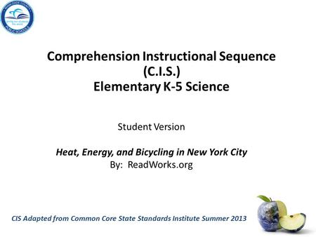 CIS Adapted from Common Core State Standards Institute Summer 2013 Comprehension Instructional Sequence (C.I.S.) Elementary K-5 Science Student Version.