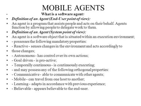 MOBILE AGENTS What is a software agent ? Definition of an Agent (End-User point of view): An agent is a program that assists people and acts on their behalf.