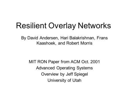 Resilient Overlay Networks By David Andersen, Hari Balakrishnan, Frans Kaashoek, and Robert Morris MIT RON Paper from ACM Oct. 2001 Advanced Operating.
