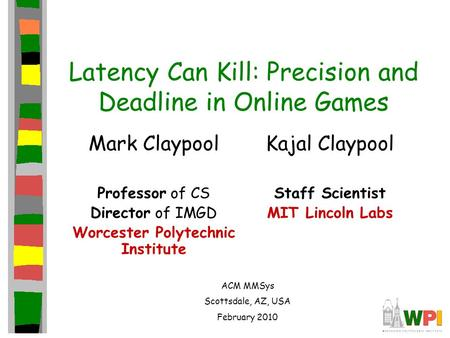 Latency Can Kill: Precision and Deadline in Online Games Mark Claypool Professor of CS Director of IMGD Worcester Polytechnic Institute Kajal Claypool.