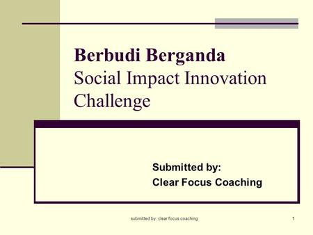 Submitted by: clear focus coaching1 Berbudi Berganda Social Impact Innovation Challenge Submitted by: Clear Focus Coaching.
