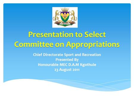 Presentation to Select Committee on Appropriations Chief Directorate Sport and Recreation Presented By Honourable MEC D.A.M Kgothule 23 August 2011.
