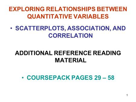 1 EXPLORING RELATIONSHIPS BETWEEN QUANTITATIVE VARIABLES SCATTERPLOTS, ASSOCIATION, AND CORRELATION ADDITIONAL REFERENCE READING MATERIAL COURSEPACK PAGES.