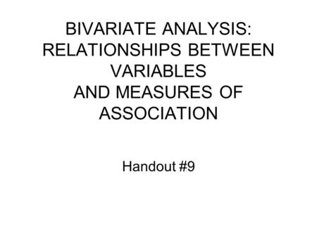 BIVARIATE ANALYSIS: RELATIONSHIPS BETWEEN VARIABLES AND MEASURES OF ASSOCIATION Handout #9.