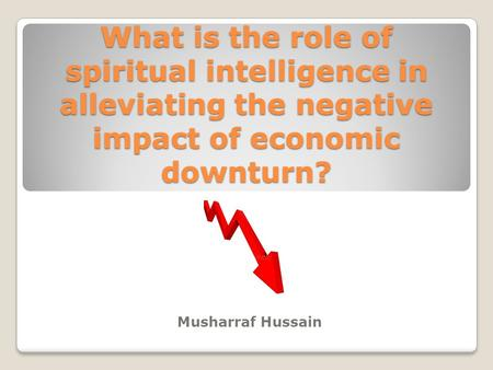 What is the role of spiritual intelligence in alleviating the negative impact of economic downturn? Musharraf Hussain.