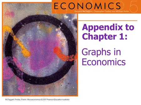 McTaggart, Findlay, Parkin: Microeconomics © 2007 Pearson Education Australia Appendix to Chapter 1: Graphs in Economics.