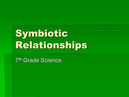Symbiotic Relationships 7 th Grade Science Objectives of the Symbiotic Relationships Lesson  Students will investigate how organisms or populations.